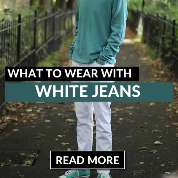 What To Wear With White Jeans - Men's Outfit Guide