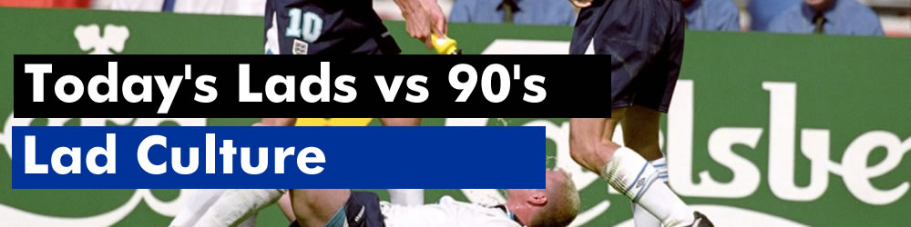 Lad Culture: 90's Lads vs Today's Lads